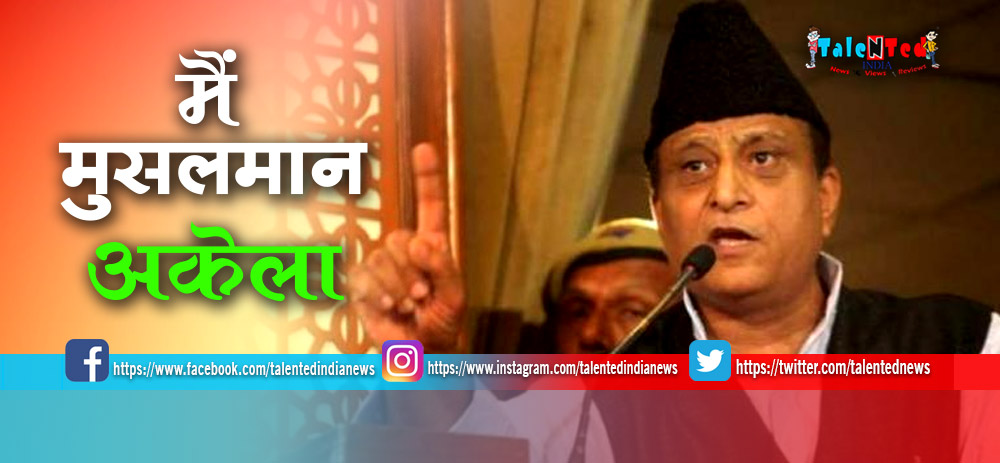 SP leader Azam Khan : There Is No One To Fight For Me,Because I Am A Muslim
